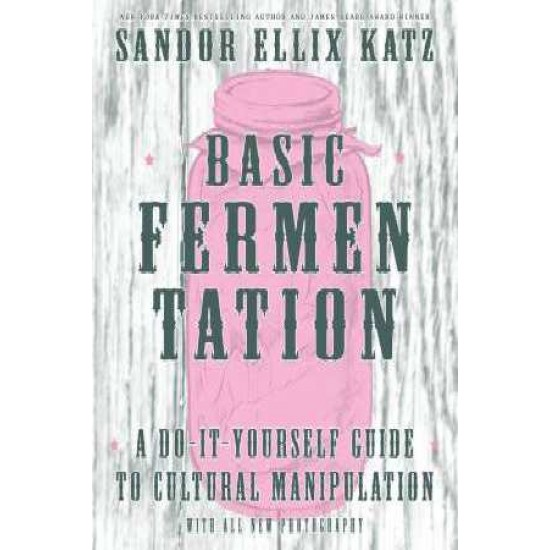 Basic Fermentation: A Do-It-Yourself Guide To Cultural Manipulation Sandor Katz