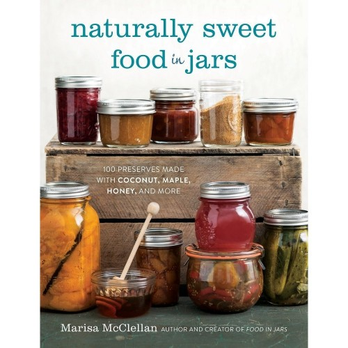 Naturally Sweet Food in Jars: 100 Preserves Made with Coconut, Maple, Honey and More