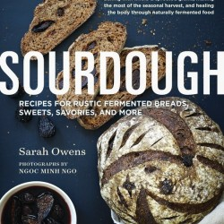 Sourdough Recipes for Rustic Fermented Breads, Sweets, Savories and More by Sarah Owens